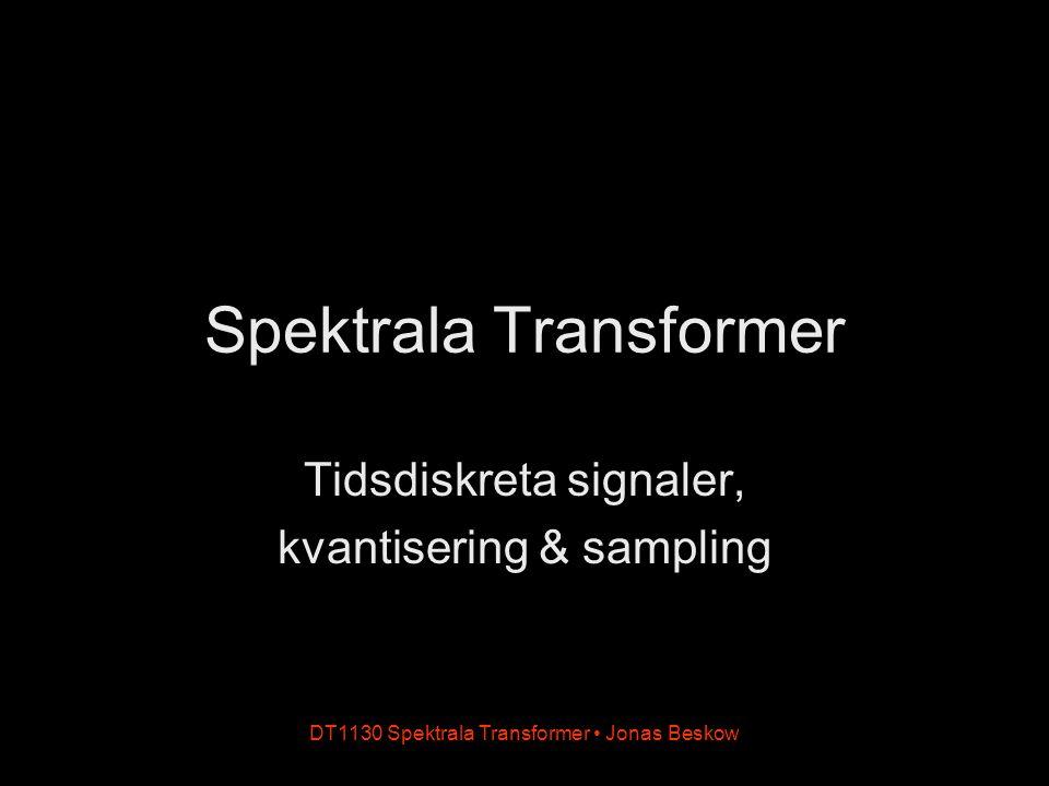 DT1130 Spektrala Transformer Jonas Beskow Tidsdiskreta signaler Tidskontinuerlig signal Ex: x(t) = sin(ωt) t är ett reellt tal ω har enheten rad/s Tidsdiskret signal Ex: x(n) = sin(ωn) n är ett heltal ω har enheten rad/sampel