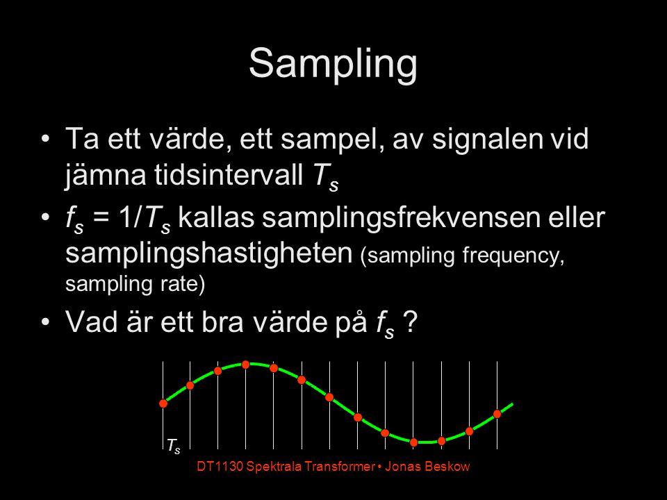 DT1130 Spektrala Transformer Jonas Beskow Sampling Ta ett värde, ett sampel, av signalen vid jämna tidsintervall T s f s = 1/T s kallas samplingsfrekv
