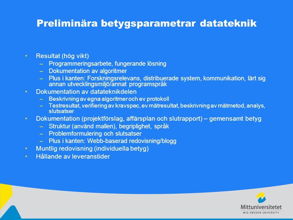 Preliminära betygsparametrar datateknik Resultat (hög vikt) –Programmeringsarbete, fungerande lösning –Dokumentation av algoritmer –Plus i kanten: Forskningsrelevans, distribuerade system, kommunikation, lärt sig annan utvecklingsmiljö/annat programspråk Dokumentation av datateknikdelen –Beskrivning av egna algoritmer och ev protokoll –Testresultat, verifiering av kravspec, ev mätresultat, beskrivning av mätmetod, analys, slutsatser Dokumentation (projektförslag, affärsplan och slutrapport) – gemensamt betyg –Struktur (använd mallen), begriplighet, språk –Problemformulering och slutsatser –Plus i kanten: Webb-baserad redovisning/blogg Muntlig redovisning (individuella betyg) Hållande av leveranstider