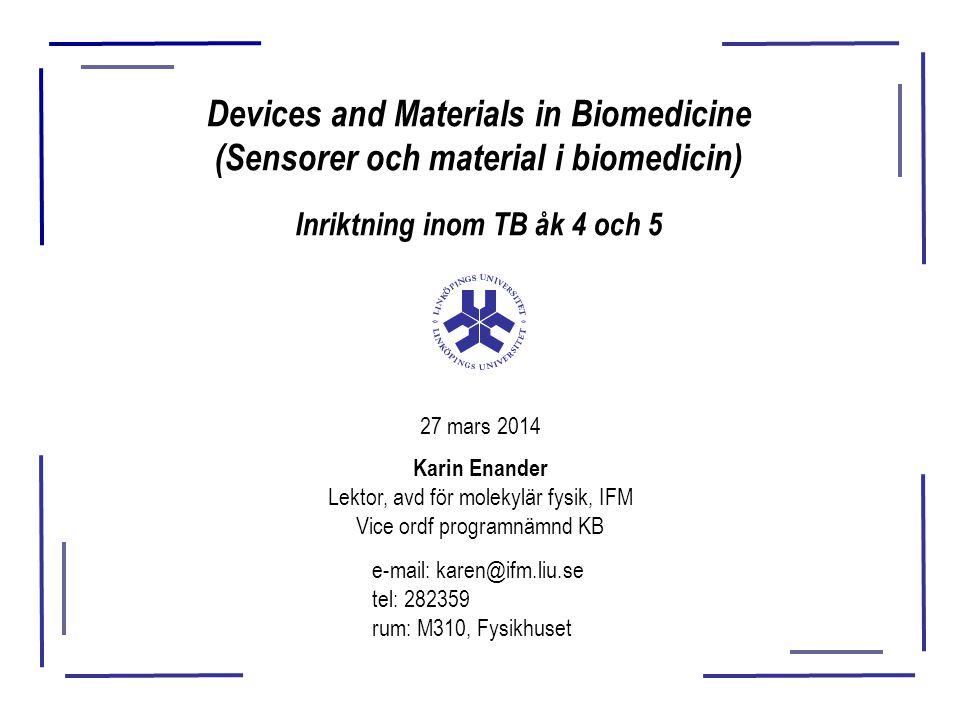 Devices and Materials in Biomedicine (Sensorer och material i biomedicin) Inriktning inom TB åk 4 och 5 27 mars 2014 Karin Enander Lektor, avd för molekylär fysik, IFM Vice ordf programnämnd KB e-mail: karen@ifm.liu.se tel: 282359 rum: M310, Fysikhuset