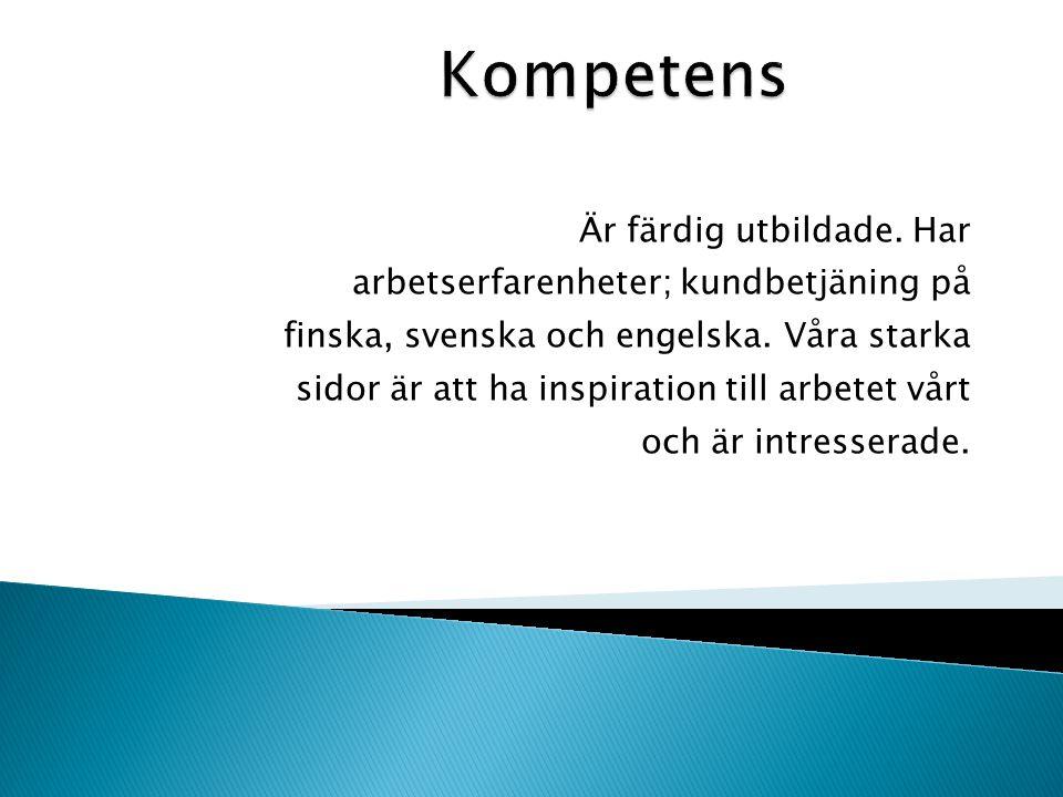 Är färdig utbildade.Har arbetserfarenheter; kundbetjäning på finska, svenska och engelska.
