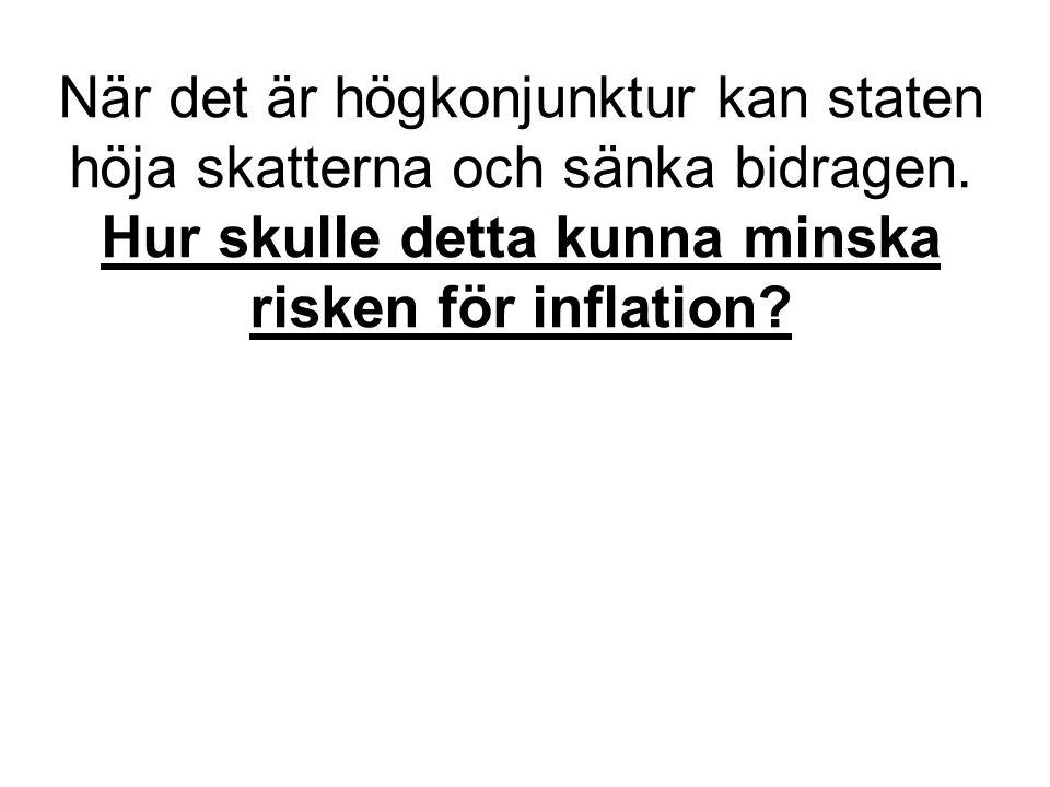 När det är högkonjunktur kan staten höja skatterna och sänka bidragen. Hur skulle detta kunna minska risken för inflation?
