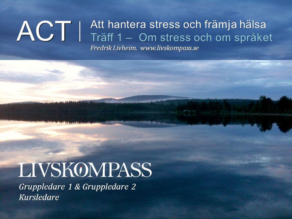 ACT Att hantera stress och främja hälsa Träff 1 – Om stress och om språket Fredrik Livheim. www.livskompass.se Gruppledare 1 & Gruppledare 2 Kursledar