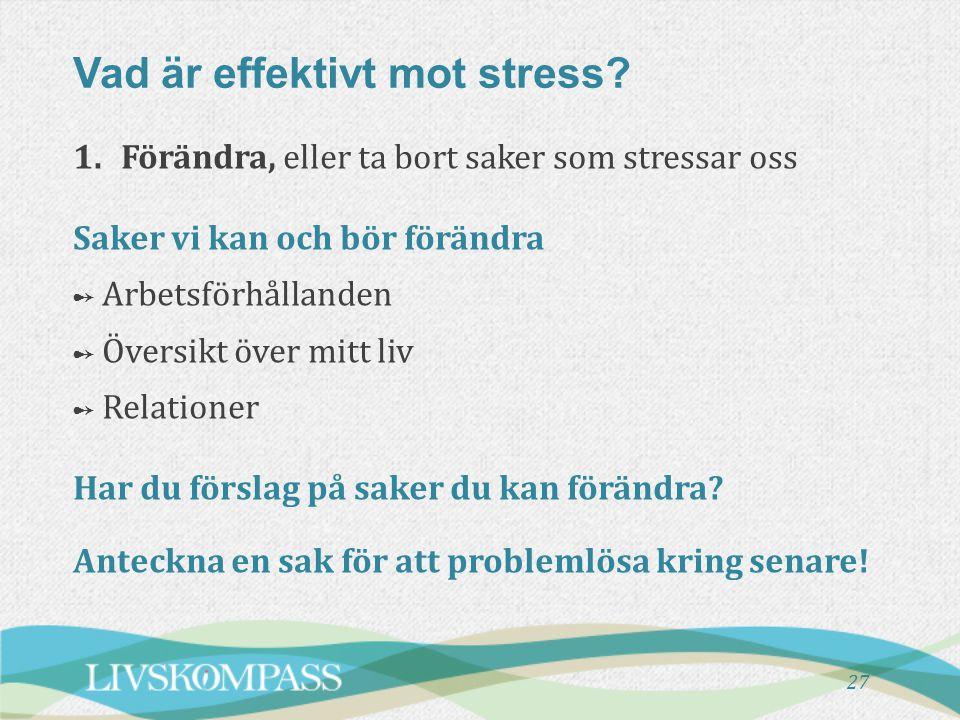 Vad är effektivt mot stress? 27 1.Förändra, eller ta bort saker som stressar oss Saker vi kan och bör förändra ➻ Arbetsförhållanden ➻ Översikt över mi