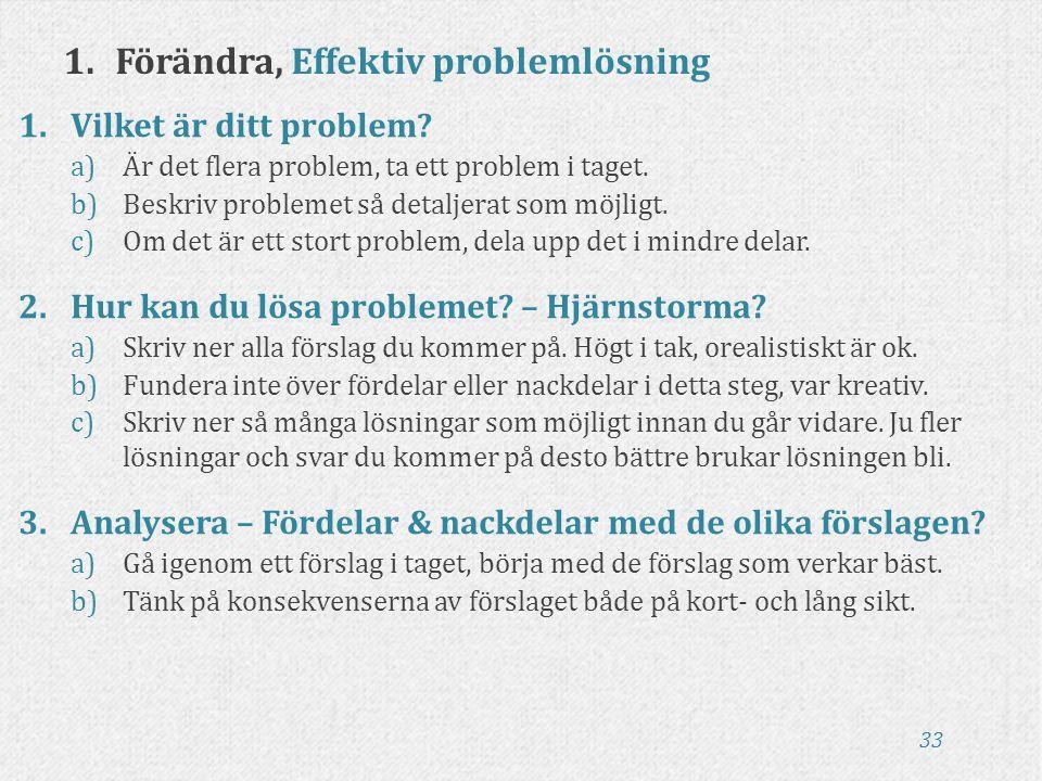33 1.Förändra, Effektiv problemlösning 1.Vilket är ditt problem? a)Är det flera problem, ta ett problem i taget. b)Beskriv problemet så detaljerat som