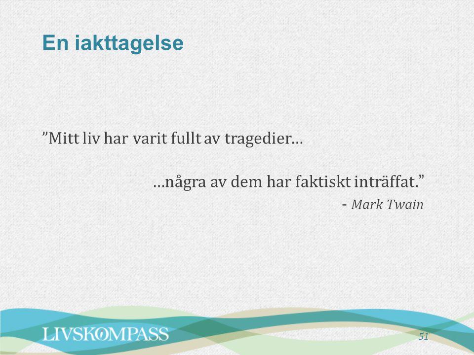 """En iakttagelse """"Mitt liv har varit fullt av tragedier… …några av dem har faktiskt inträffat."""" - Mark Twain 51"""