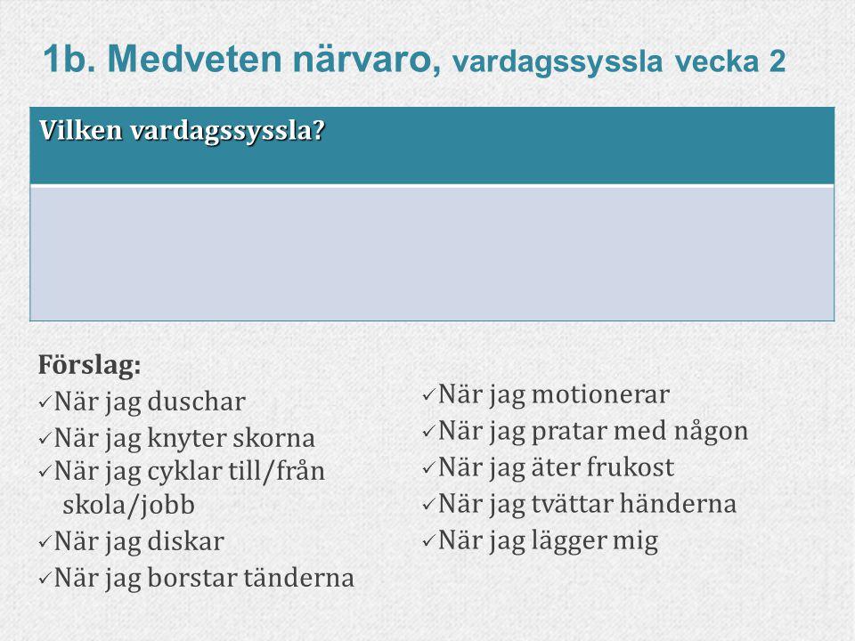 85www.livskompass.se 1b. Medveten närvaro, vardagssyssla vecka 2 Förslag: När jag duschar När jag knyter skorna När jag cyklar till/från skola/jobb Nä