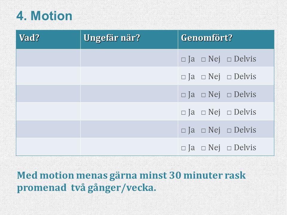 88www.livskompass.se 4. MotionVad? Ungefär när? Genomfört? □ Ja □ Nej □ Delvis Med motion menas gärna minst 30 minuter rask promenad två gånger/vecka.