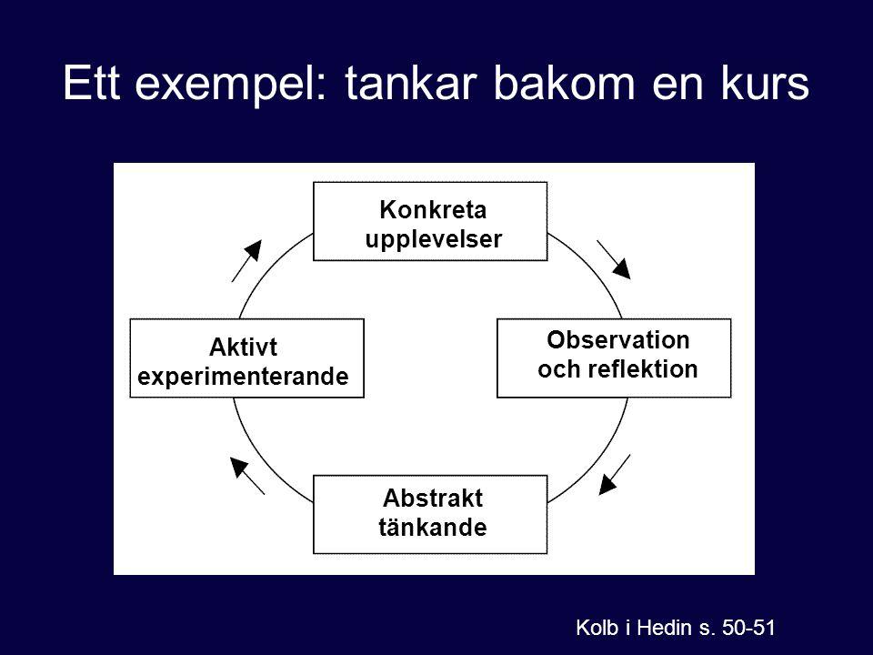 Ett exempel: tankar bakom en kurs Konkreta upplevelser Observation och reflektion Abstrakt tänkande Aktivt experimenterande Kolb i Hedin s. 50-51