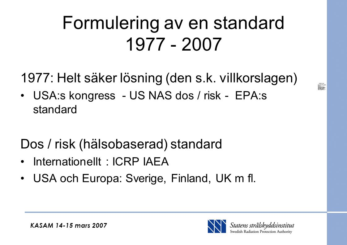 KASAM 14-15 mars 2007 Formulering av en standard 1977 - 2007 1977: Helt säker lösning (den s.k. villkorslagen) USA:s kongress - US NAS dos / risk - EP