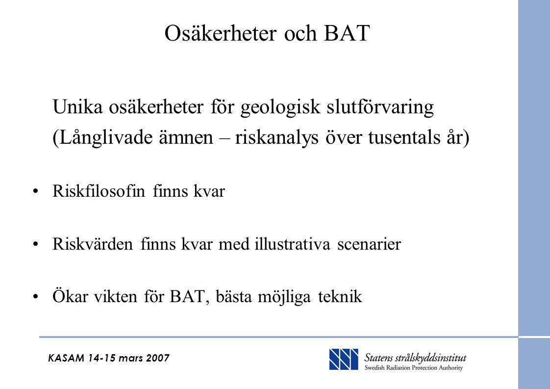 KASAM 14-15 mars 2007 Osäkerheter och BAT Unika osäkerheter för geologisk slutförvaring (Långlivade ämnen – riskanalys över tusentals år) Riskfilosofin finns kvar Riskvärden finns kvar med illustrativa scenarier Ökar vikten för BAT, bästa möjliga teknik