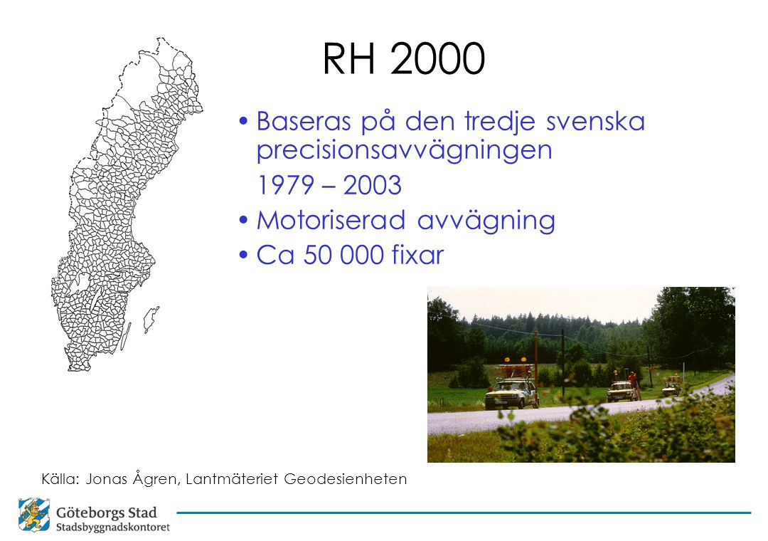 RH 2000 Baseras på den tredje svenska precisionsavvägningen 1979 – 2003 Motoriserad avvägning Ca 50 000 fixar Källa: Jonas Ågren, Lantmäteriet Geodesienheten