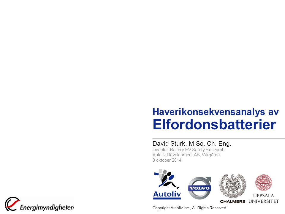 Copyright Autoliv Inc., All Rights Reserved Haverikonsekvensanalys av Elfordonsbatterier David Sturk, M.Sc. Ch. Eng. Director Battery EV Safety Resear