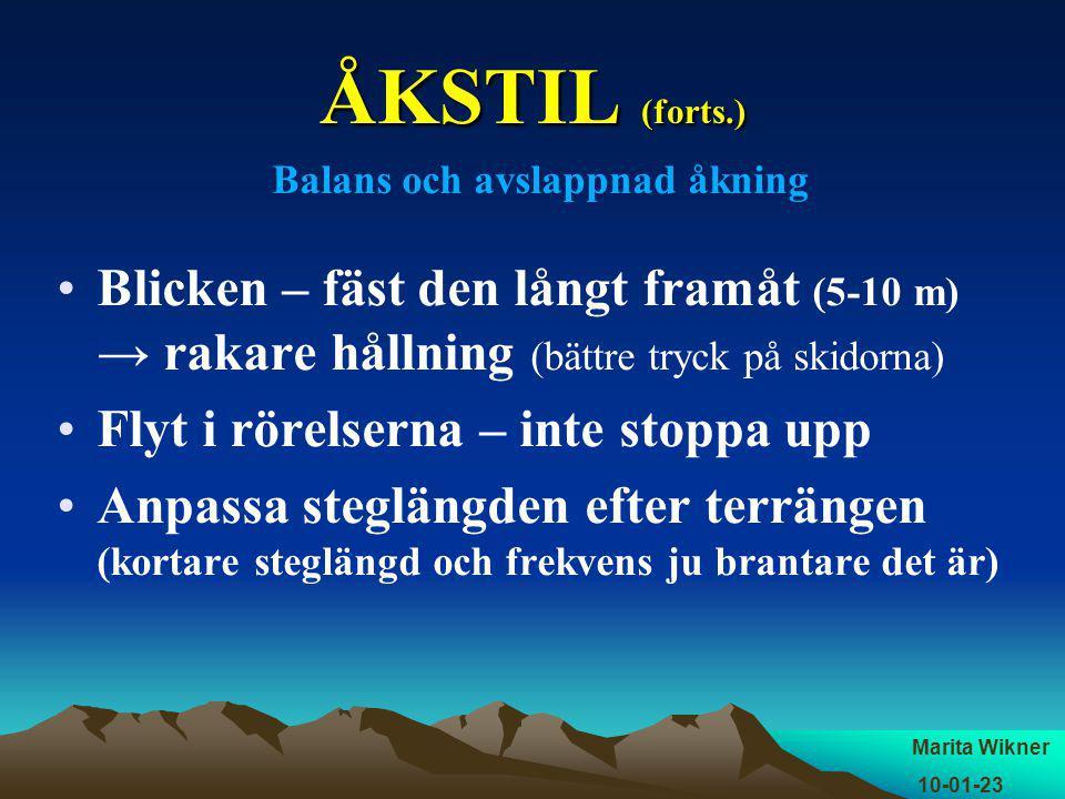 ÅKSTIL (forts.) Balans och avslappnad åkning Blicken – fäst den långt framåt (5-10 m) → rakare hållning (bättre tryck på skidorna) Flyt i rörelserna – inte stoppa upp Anpassa steglängden efter terrängen (kortare steglängd och frekvens ju brantare det är) Marita Wikner 10-01-23