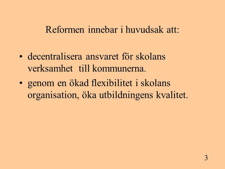 3 Reformen innebar i huvudsak att: decentralisera ansvaret för skolans verksamhet till kommunerna. genom en ökad flexibilitet i skolans organisation,