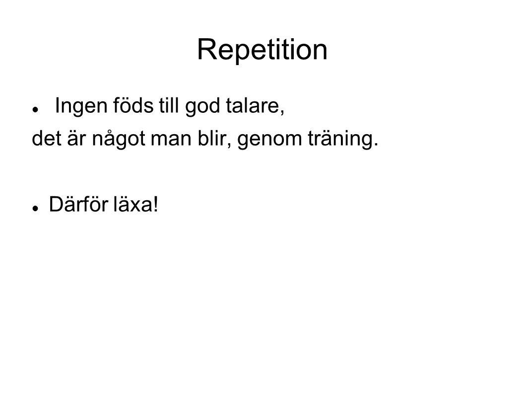 Repetition Ingen föds till god talare, det är något man blir, genom träning. Därför läxa!