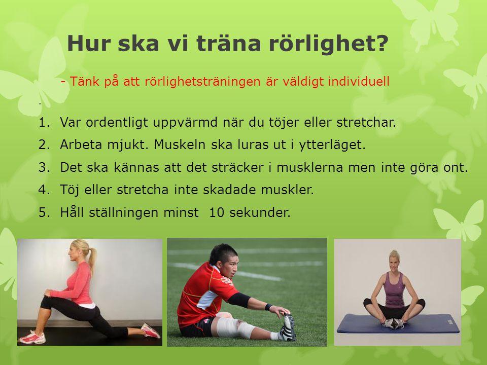 Hur ska vi träna rörlighet?. 1. Var ordentligt uppvärmd när du töjer eller stretchar. 2. Arbeta mjukt. Muskeln ska luras ut i ytterläget. 3. Det ska k
