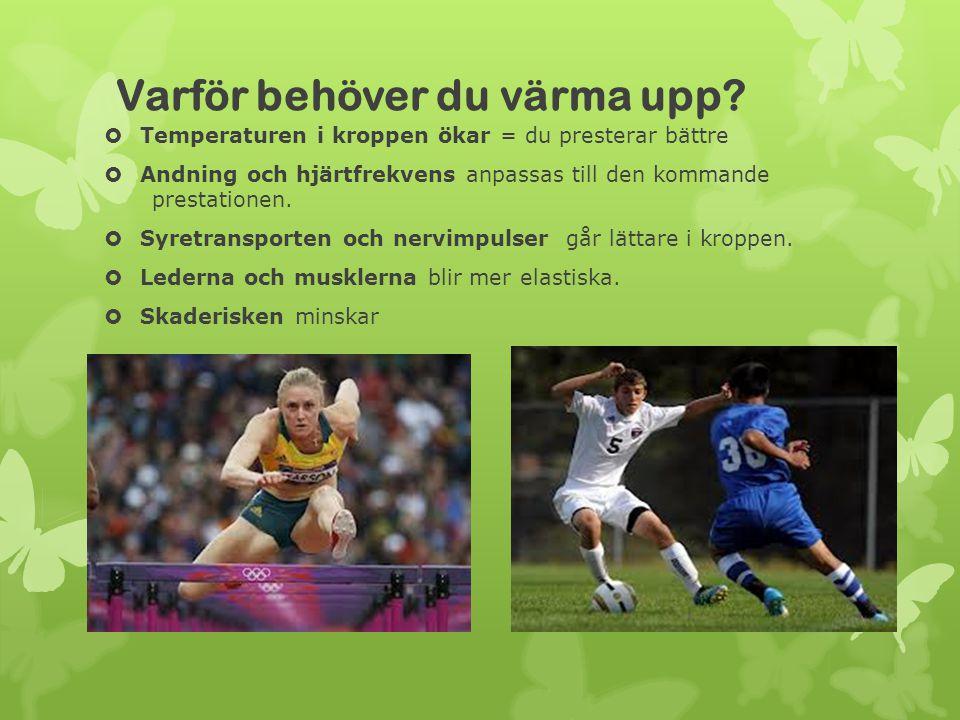 Varför behöver du värma upp?  Temperaturen i kroppen ökar = du presterar bättre  Andning och hjärtfrekvens anpassas till den kommande prestationen.