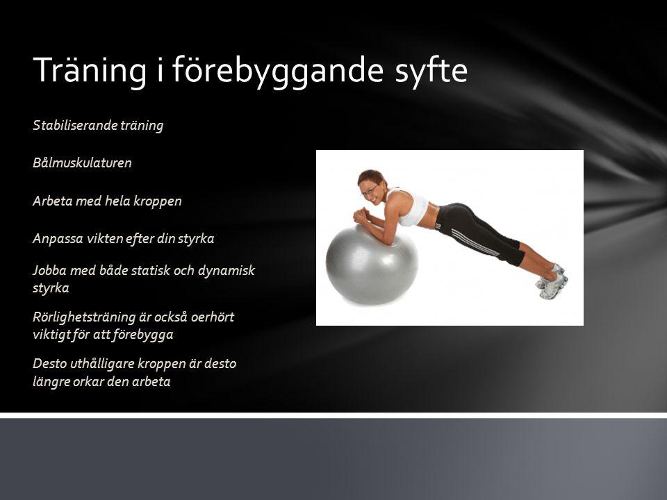Träning i förebyggande syfte Stabiliserande träning Bålmuskulaturen Arbeta med hela kroppen Anpassa vikten efter din styrka Jobba med både statisk och dynamisk styrka Rörlighetsträning är också oerhört viktigt för att förebygga Desto uthålligare kroppen är desto längre orkar den arbeta