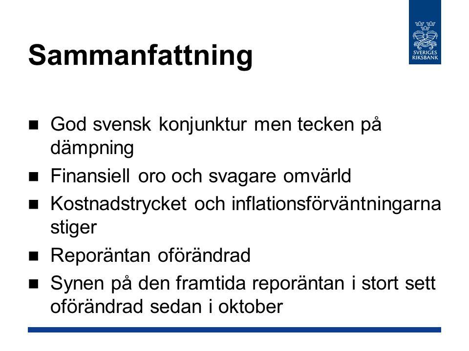 Sammanfattning God svensk konjunktur men tecken på dämpning Finansiell oro och svagare omvärld Kostnadstrycket och inflationsförväntningarna stiger Reporäntan oförändrad Synen på den framtida reporäntan i stort sett oförändrad sedan i oktober