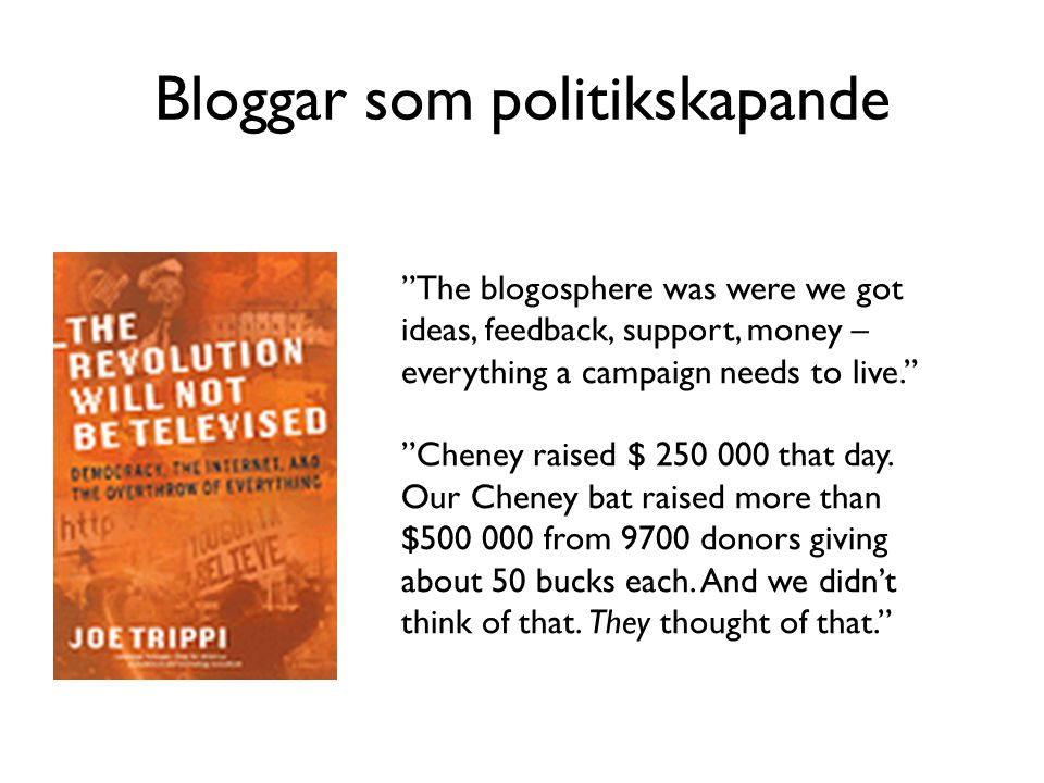 Bloggar som politikskapande The blogosphere was were we got ideas, feedback, support, money – everything a campaign needs to live. Cheney raised $ 250 000 that day.