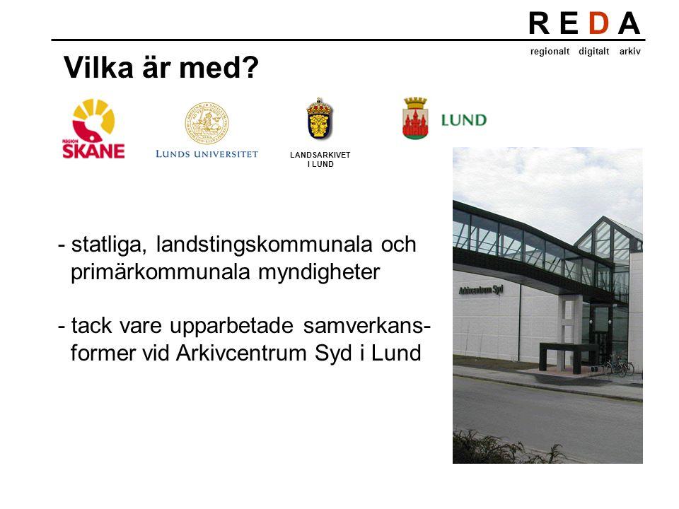 R E D A regionalt digitalt arkiv Vilka är med? LANDSARKIVET I LUND - statliga, landstingskommunala och primärkommunala myndigheter - tack vare upparbe