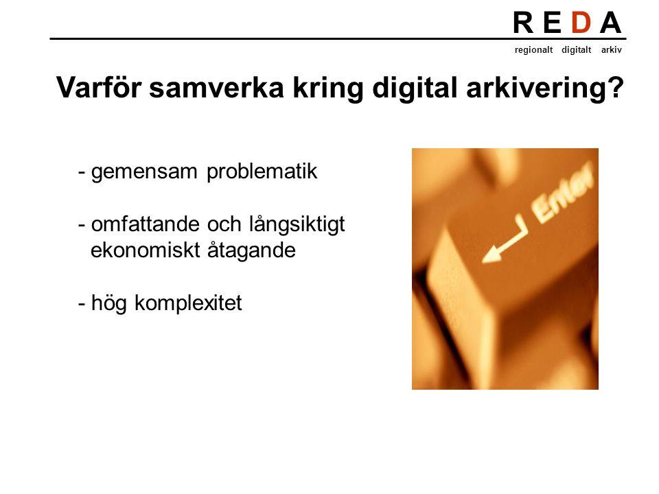 R E D A regionalt digitalt arkiv Varför samverka kring digital arkivering? - gemensam problematik - omfattande och långsiktigt ekonomiskt åtagande - h