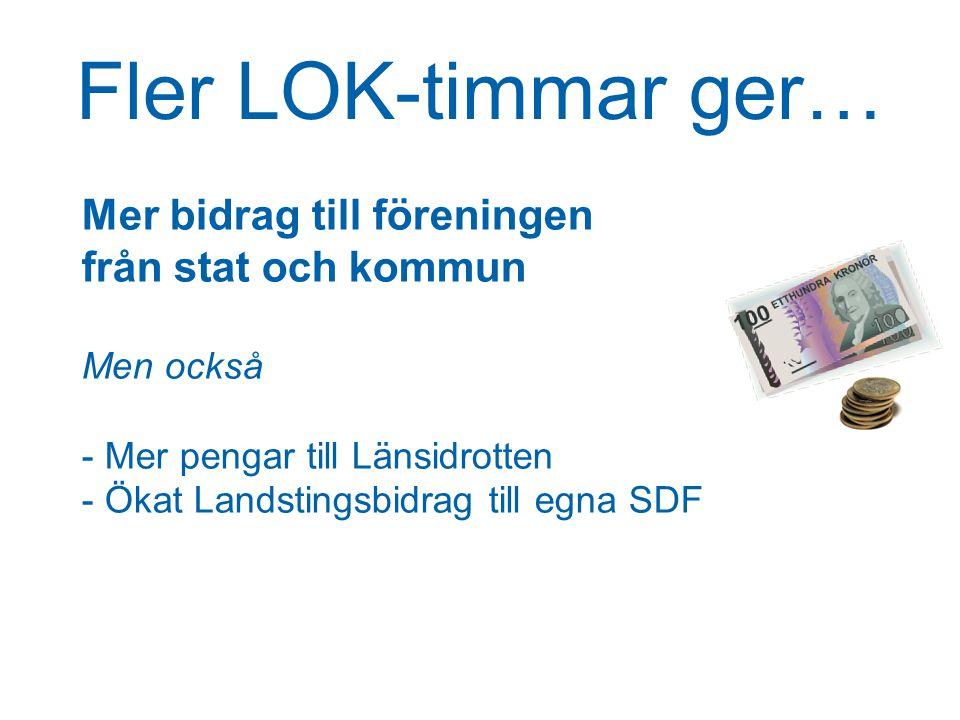 Fler LOK-timmar ger… Mer bidrag till föreningen från stat och kommun Men också - Mer pengar till Länsidrotten - Ökat Landstingsbidrag till egna SDF