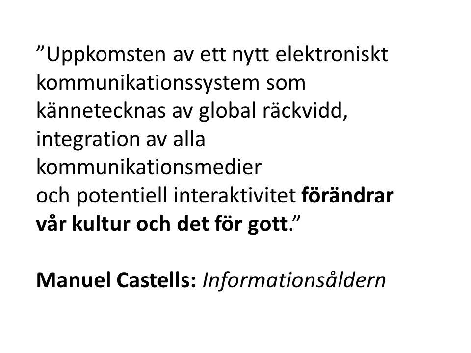 Uppkomsten av ett nytt elektroniskt kommunikationssystem som kännetecknas av global räckvidd, integration av alla kommunikationsmedier och potentiell interaktivitet förändrar vår kultur och det för gott. Manuel Castells: Informationsåldern