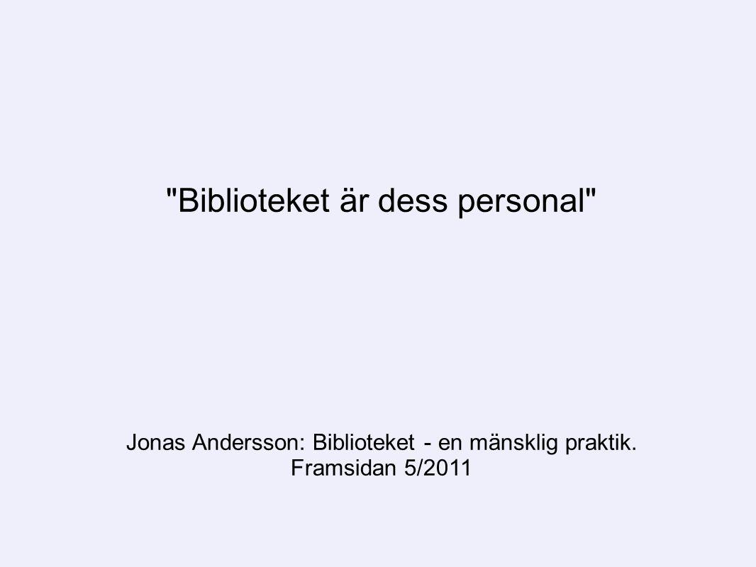 Biblioteket är dess personal Jonas Andersson: Biblioteket - en mänsklig praktik. Framsidan 5/2011