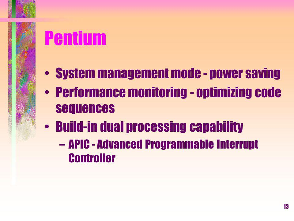 13 Pentium System management mode - power saving Performance monitoring - optimizing code sequences Build-in dual processing capability –APIC - Advanced Programmable Interrupt Controller