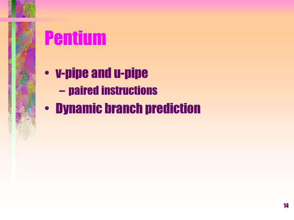 14 Pentium v-pipe and u-pipe –paired instructions Dynamic branch prediction