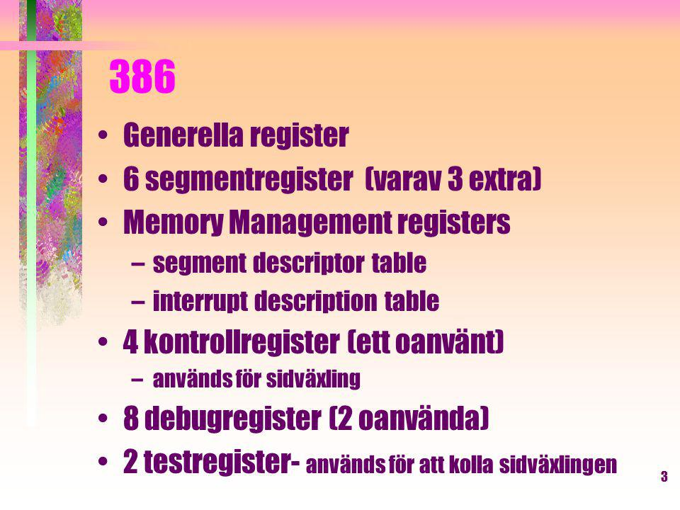 3 386 Generella register 6 segmentregister (varav 3 extra) Memory Management registers –segment descriptor table –interrupt description table 4 kontrollregister (ett oanvänt) –används för sidväxling 8 debugregister (2 oanvända) 2 testregister- används för att kolla sidväxlingen