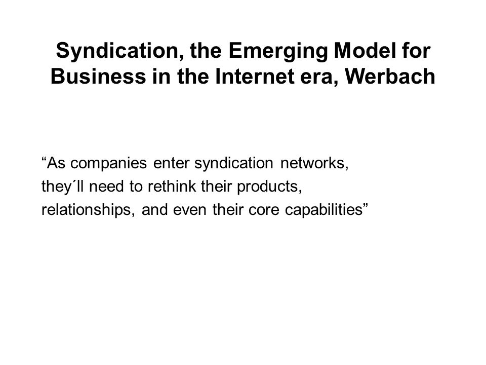 Syndication, the Emerging Model for Business in the Internet era, Werbach As companies enter syndication networks, they´ll need to rethink their products, relationships, and even their core capabilities