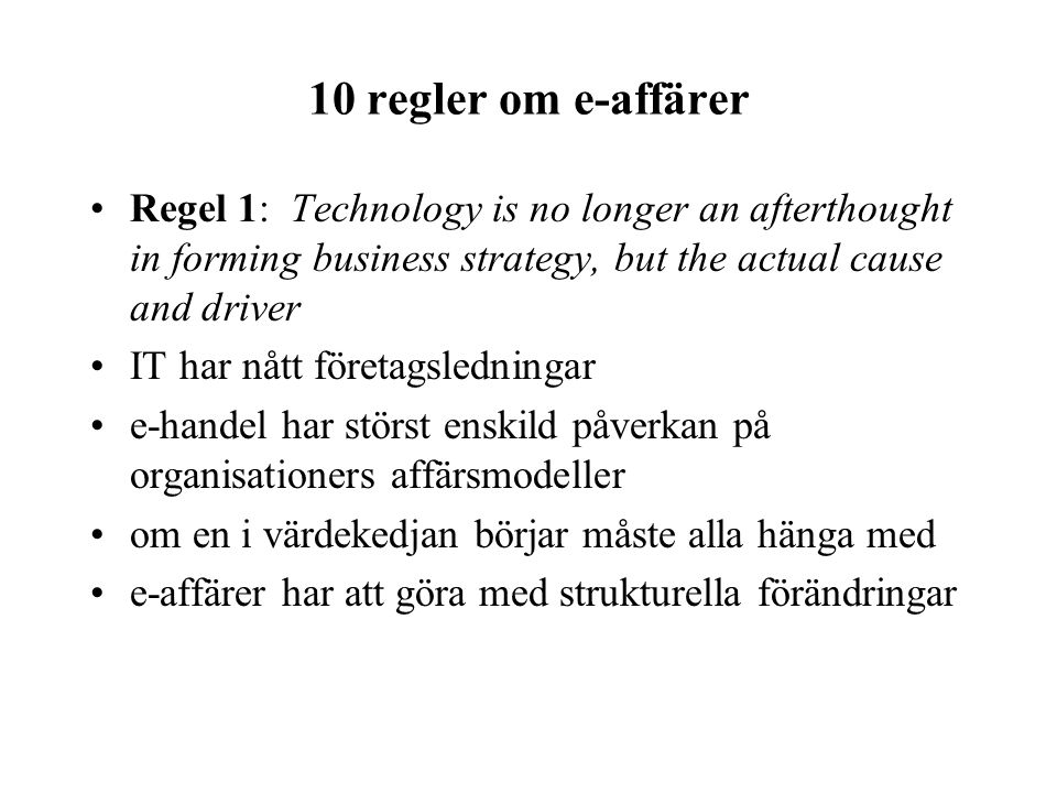 10 regler om e-affärer Regel 1: Technology is no longer an afterthought in forming business strategy, but the actual cause and driver IT har nått före