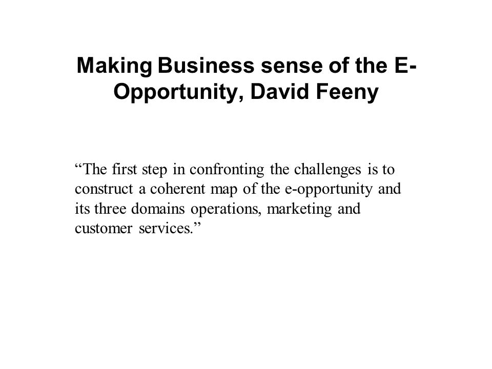 "Making Business sense of the E- Opportunity, David Feeny ""The first step in confronting the challenges is to construct a coherent map of the e-opportu"