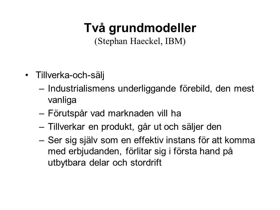 Två grundmodeller (Stephan Haeckel, IBM) Tillverka-och-sälj –Industrialismens underliggande förebild, den mest vanliga –Förutspår vad marknaden vill h