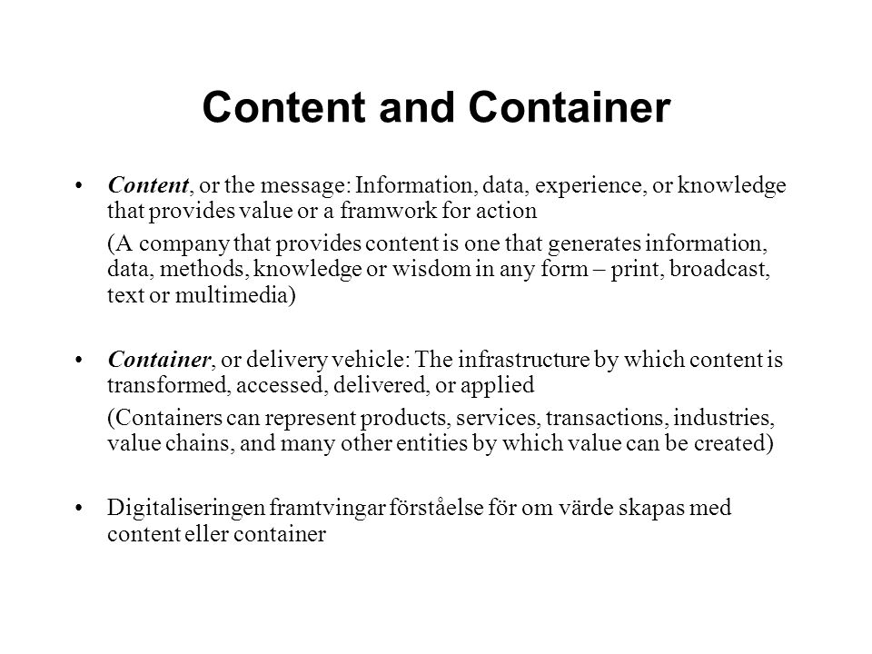 Content and Container Content, or the message: Information, data, experience, or knowledge that provides value or a framwork for action (A company that provides content is one that generates information, data, methods, knowledge or wisdom in any form – print, broadcast, text or multimedia) Container, or delivery vehicle: The infrastructure by which content is transformed, accessed, delivered, or applied (Containers can represent products, services, transactions, industries, value chains, and many other entities by which value can be created) Digitaliseringen framtvingar förståelse för om värde skapas med content eller container