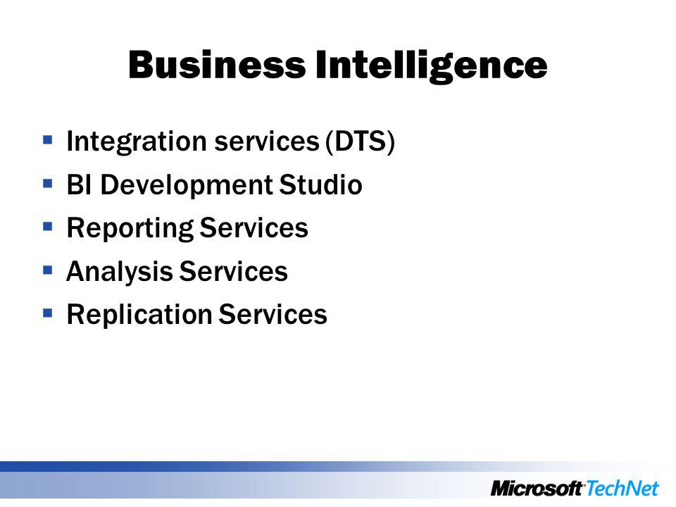 Business Intelligence  Integration services (DTS)  BI Development Studio  Reporting Services  Analysis Services  Replication Services