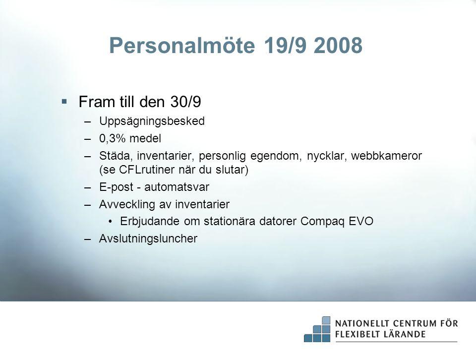 Personalmöte 19/9 2008  Fram till den 30/9 –Uppsägningsbesked –0,3% medel –Städa, inventarier, personlig egendom, nycklar, webbkameror (se CFLrutiner när du slutar) –E-post - automatsvar –Avveckling av inventarier Erbjudande om stationära datorer Compaq EVO –Avslutningsluncher