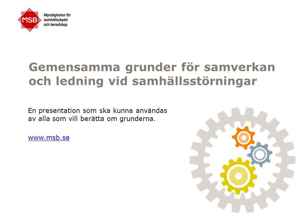 Gemensamma grunder för samverkan och ledning vid samhällsstörningar En presentation som ska kunna användas av alla som vill berätta om grunderna. www.