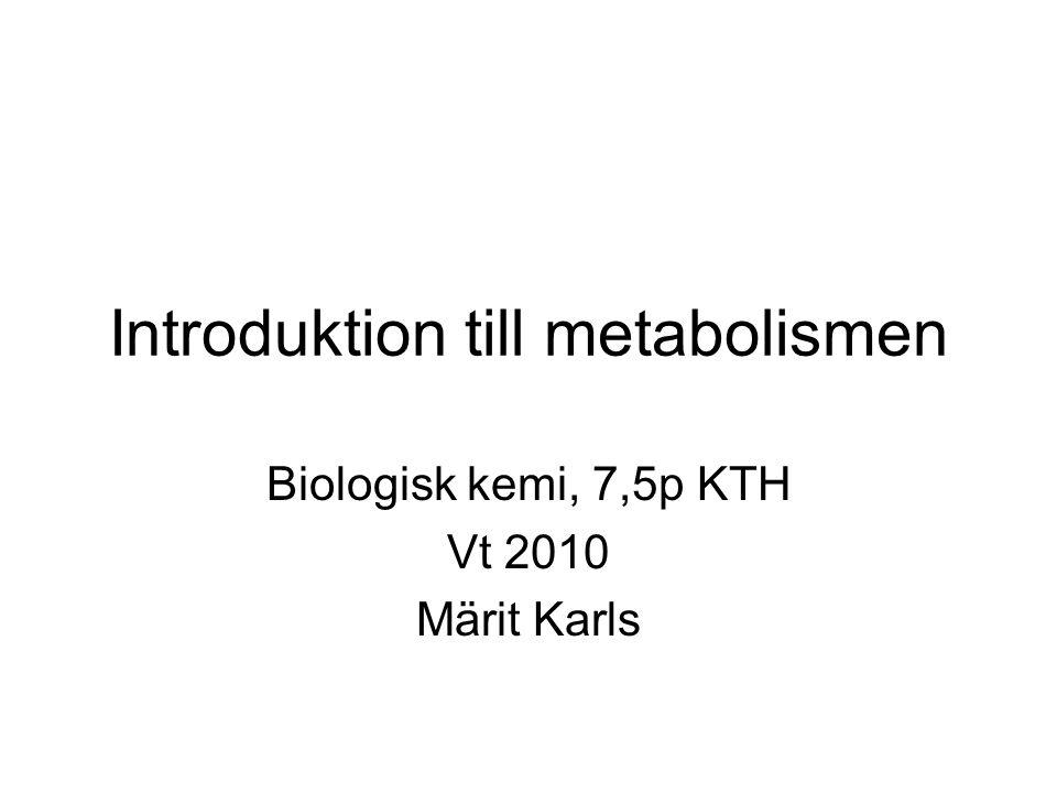 Introduktion till metabolismen Biologisk kemi, 7,5p KTH Vt 2010 Märit Karls