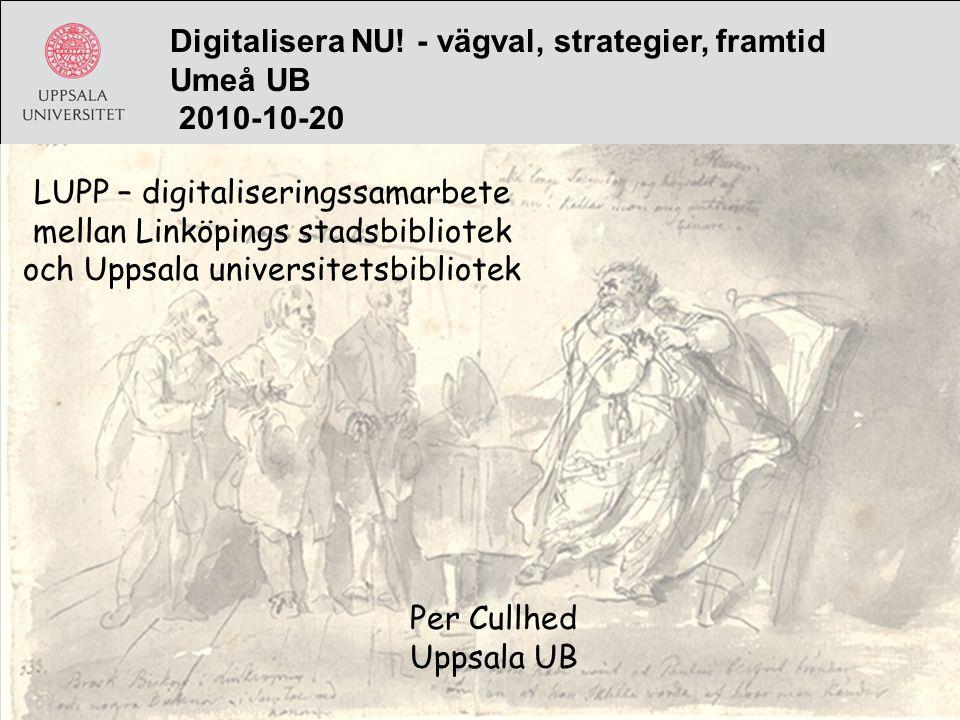 Digitalisera NU! - vägval, strategier, framtid Umeå UB 2010-10-20 LUPP – digitaliseringssamarbete mellan Linköpings stadsbibliotek och Uppsala univers