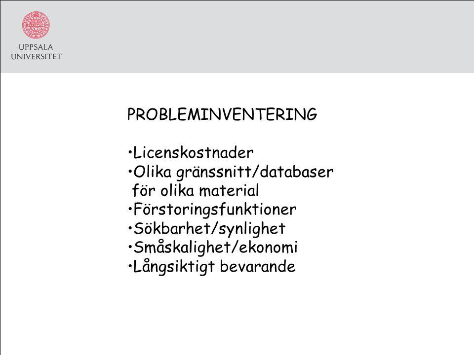 PROBLEMINVENTERING Licenskostnader Olika gränssnitt/databaser för olika material Förstoringsfunktioner Sökbarhet/synlighet Småskalighet/ekonomi Långsiktigt bevarande