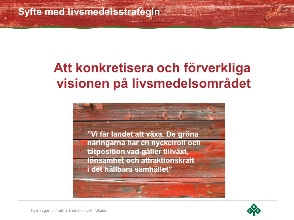 Nya vägar till matmarknaden - LRF Skåne Att konkretisera och förverkliga visionen på livsmedelsområdet Syfte med livsmedelsstrategin Vi får landet att växa.