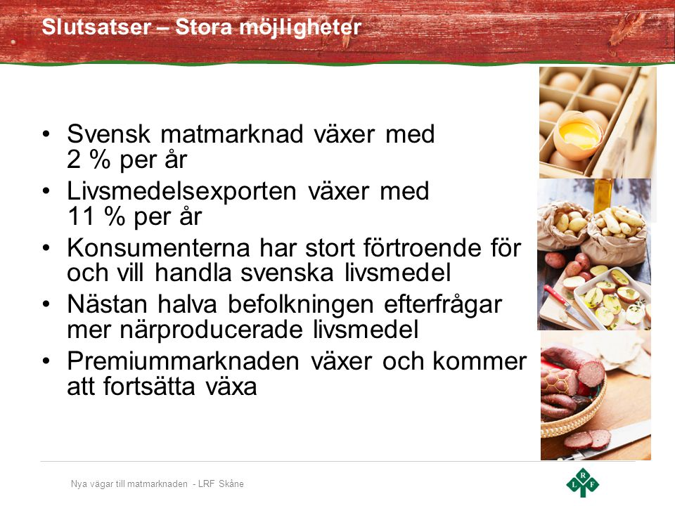 Nya vägar till matmarknaden - LRF Skåne Slutsatser – Stora möjligheter Svensk matmarknad växer med 2 % per år Livsmedelsexporten växer med 11 % per år Konsumenterna har stort förtroende för och vill handla svenska livsmedel Nästan halva befolkningen efterfrågar mer närproducerade livsmedel Premiummarknaden växer och kommer att fortsätta växa