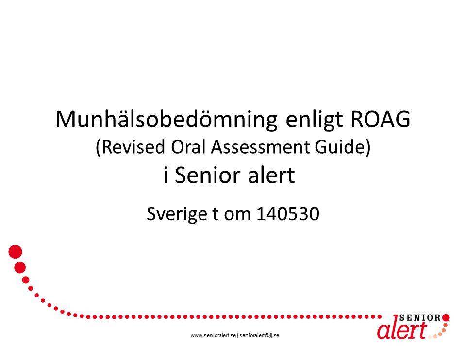 www.senioralert.se | senioralert@lj.se Munhälsobedömning enligt ROAG (Revised Oral Assessment Guide) i Senior alert Sverige t om 140530