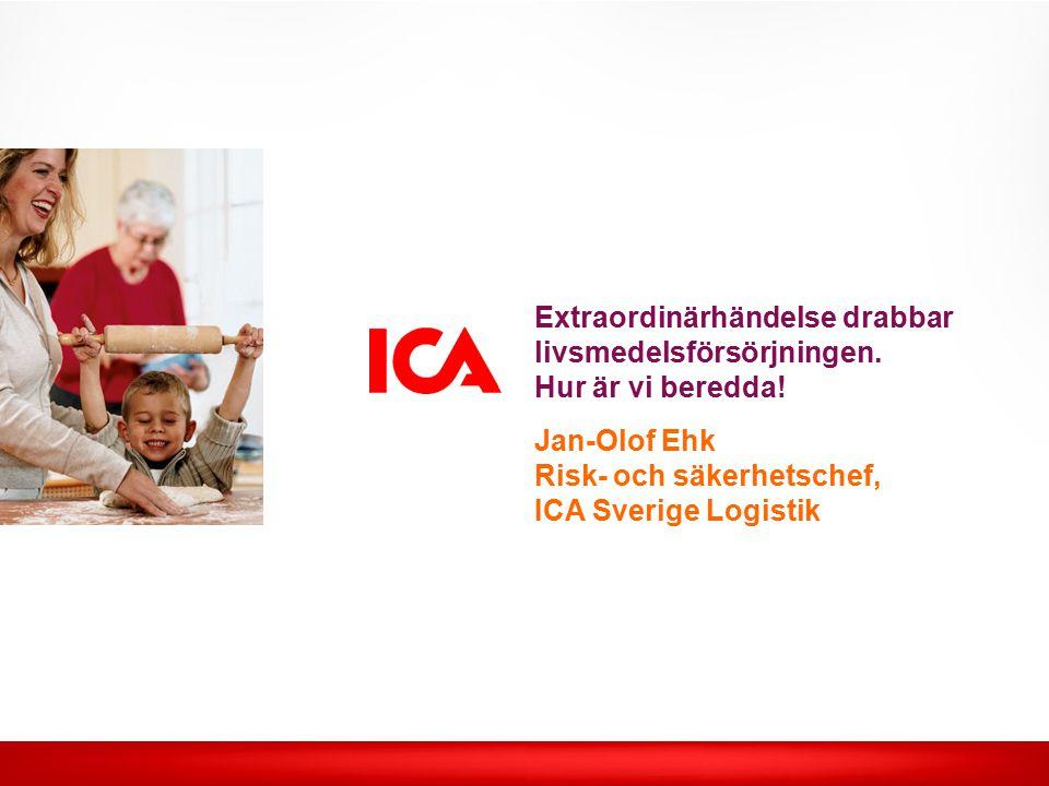 Extraordinärhändelse drabbar livsmedelsförsörjningen. Hur är vi beredda! Jan-Olof Ehk Risk- och säkerhetschef, ICA Sverige Logistik