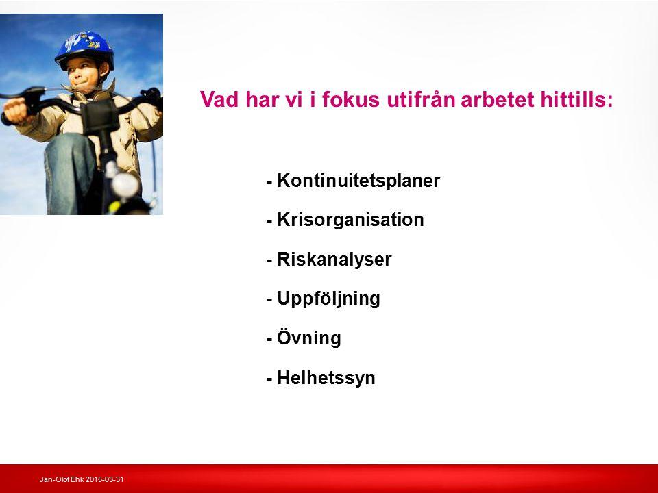 Jan-Olof Ehk 2015-03-31 Vad har vi i fokus utifrån arbetet hittills: - Kontinuitetsplaner - Krisorganisation - Riskanalyser - Uppföljning - Övning - H