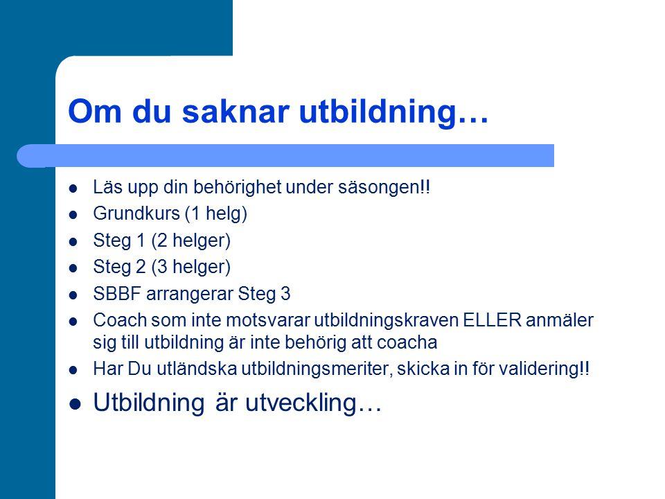Om du saknar utbildning… Läs upp din behörighet under säsongen!! Grundkurs (1 helg) Steg 1 (2 helger) Steg 2 (3 helger) SBBF arrangerar Steg 3 Coach s